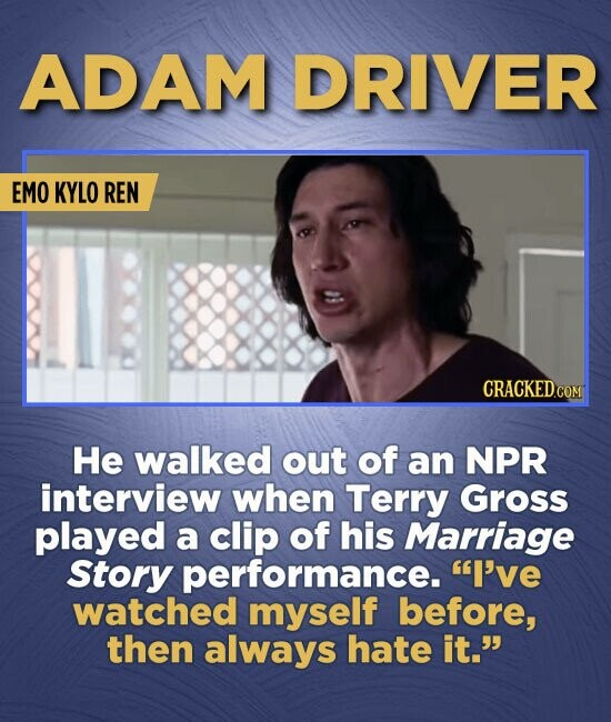 ADAM DRIVER EMO KYLO REN He walked out of an NPR interview when Terry Gross played a clip of his Marriage Story performance. I've watched myself befo