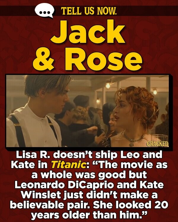 TELL US NOW. Jack & Rose GRACKED Lisa R. doesn't ship Leo and Kate in Titanic: The movie as a whole was good but Leonardo Dicaprio and Kate Winslet just didn't make a believable pair. She looked 20 years older than him.