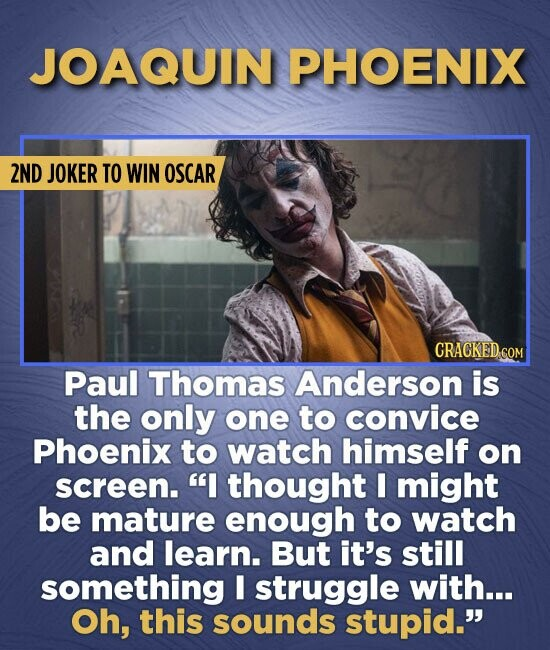 JOAQUIN PHOENIX 2ND JOKER TO WIN OSCAR CRACKED.COM Paul Thomas Anderson is the only one to convice Phoenix to watch himself on screen. I thought I mi
