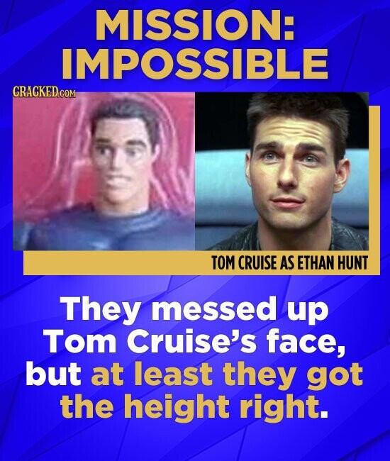 MISSION: IMPOSSIBLE CRACKED COM TOM CRUISE AS ETHAN HUNT They messed up Tom Cruise's face, but at least they got the height right.