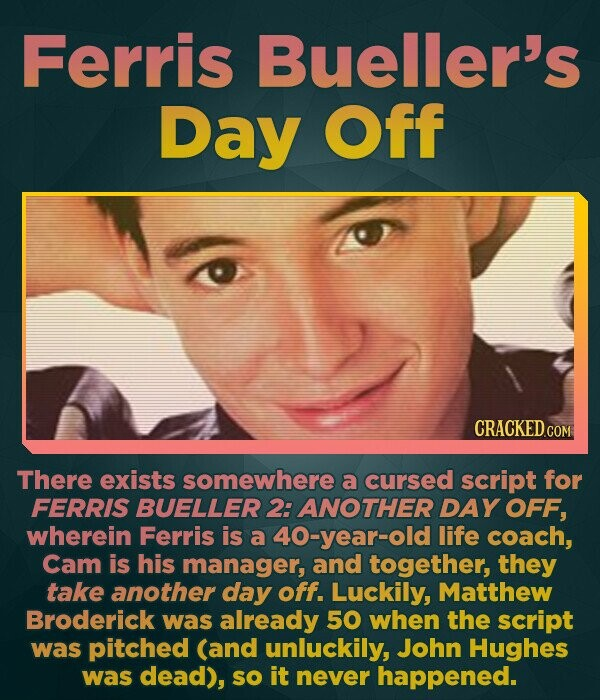 Ferris Bueller's Day Off There exists somewhere a cursed script for FERRIS BUELLER 2: ANOTHER DAY OFF, wherein Ferris is a 40-year-old life coach, Cam