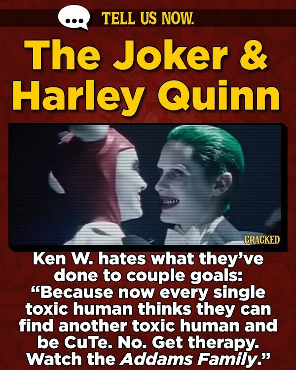 TELL US NOW. The Joker & Harley Quinn GRACKED Ken W. hates what they've done to couple goals: Because now every single toxic human thinks they can find another toxic human and be CuTe. No. Get therapy. Watch the Addams Family.