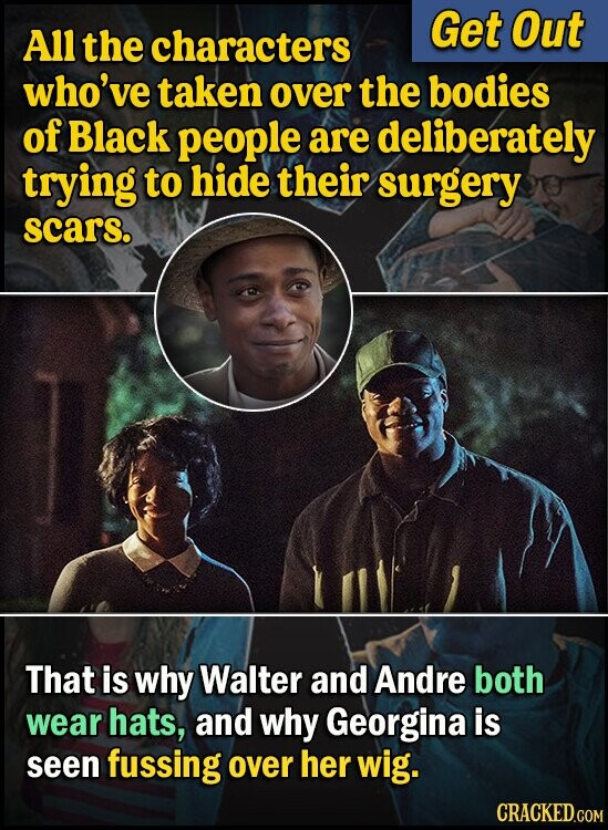 Get Out All the characters who've taken over the bodies of Black people are deliberately trying to hide their surgery scars. That is why Walter and Andre both wear hats, and why Georgina is seen fussing over her wig.