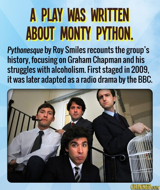 A PLAY WAS WRITTEN ABOUT MONTY PYTHON. Pythonesque by Roy Smiles recounts the group's history, focusing on Graham Chapman and his struggles with alcoholism. First staged in 2009, it was later adapted as a radio drama by the BBC.