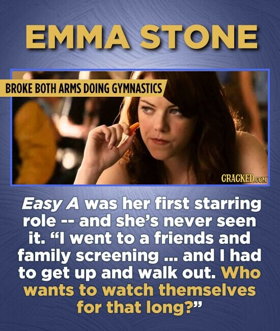 EMMA STONE BROKE BOTH ARMS DOING GYMNASTICS Easy A was her first starring role and she's never seen it. I went to a friends and family screening ...