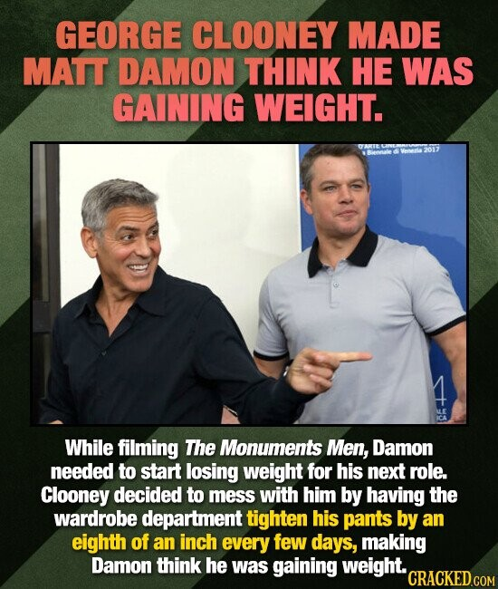 GEORGE CLOONEY MADE MATT DAMON THINK HE WAS GAINING WEIGHT. While filming The Monuments Men, Damon needed to start losing weight for his next role. Cl