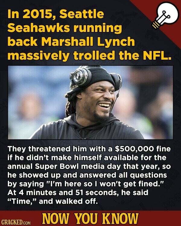 In 2015, Seattle Seahawks running back Marshall Lynch massively trolled the NFL. They threatened him with a $500,000 fine if he didn't make himself available for the annual Super Bowl media day that year, so he showed up and answered all questions by saying I'm here so I won't get
