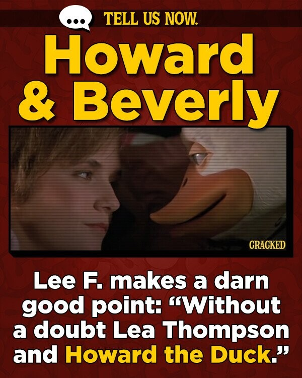 TELL US NOW. Howard & Beverly CRACKED Lee F. makes a darn good point: Without a doubt Lea Thompson and Howard the Duck.