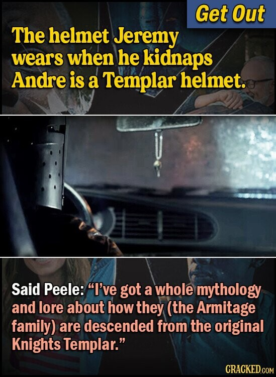 Get Out The helmet Jeremy wears when he kidnaps Andre is a Templar helmet. Said Peele: I've got a whole mythology and lore about how they (the Armitage family) are descended from the original Knights Templar.