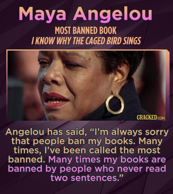Maya Angelou MOST BANNED BOOK I KNOW WHY THE CAGED BIRD SINGS Angelou has said, I'm always sorry that people ban my books. Many times, I've been called the most banned. Many times my books are banned by people who never read two sentences.