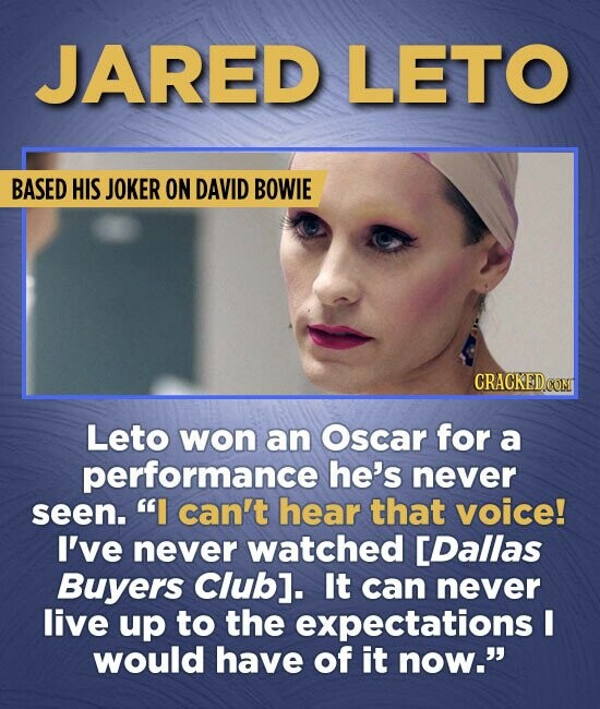 JARED LETO BASED HIS JOKER ON DAVID BOWIE Leto won an Oscar for a performance he's never seen. I can't hear that voice! I've never watched [Dallas Bu