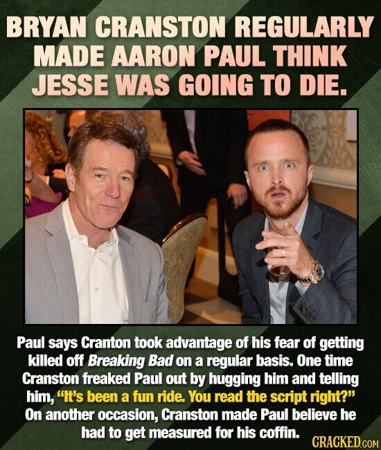 BRYAN CRANSTON REGULARLY MADE AARON PAUL THINK JESSE WAS GOING TO DIE. Paul says Cranton took advantage of his fear of getting killed off Breaking Bad
