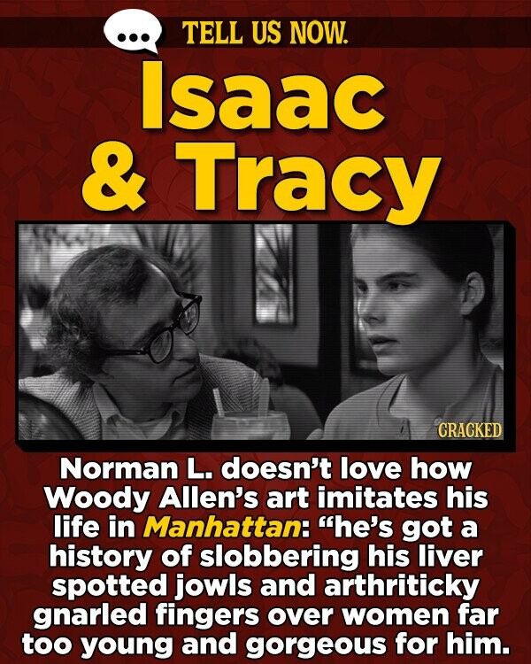 TELL US NOW. Isaac & Tracy CRACKED Norman L. doesn't love how Woody Allen's art imitates his life in Manhattan: he's got a history of slobbering his liver spotted jowls and arthriticky gnarled fingers over women far too young and gorgeous for him.