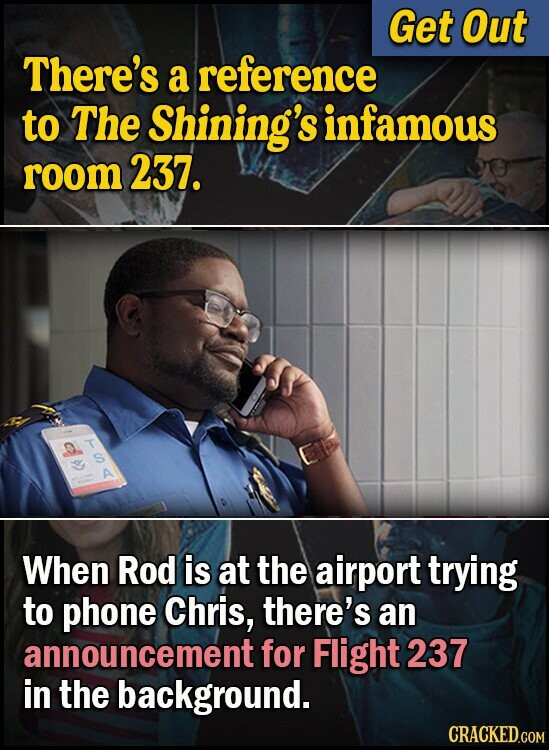 Get Out There's a reference to The Shining's infamous room 237. D T A When Rod is at the airport trying to phone Chris, there's an announcement for Flight 237 in the background.