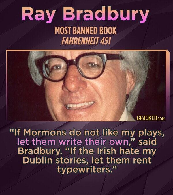 Ray Bradbury MOST BANNED BOOK FAHRENHEIT 451 If Mormons do not like my plays, let them write their own, said Bradbury. If the Irish hate my Dublin stories, let them rent typewriters.