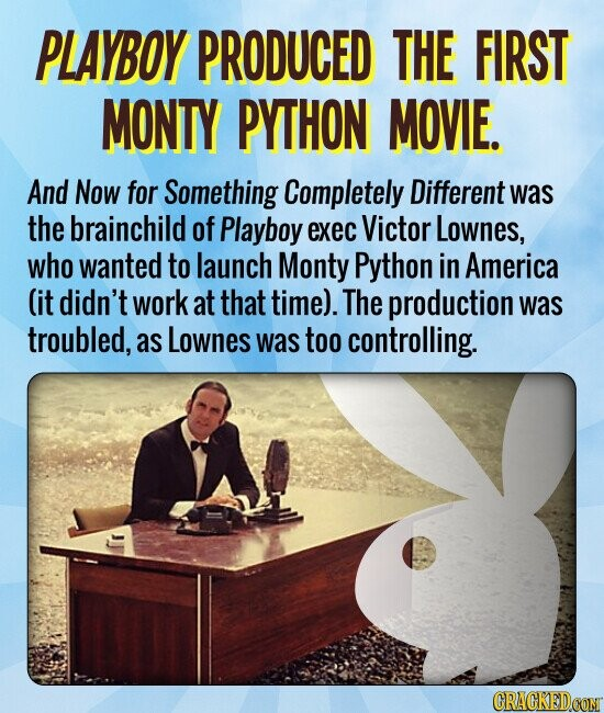 PLAYBOY PRODUCED THE FIRST MONTY PYTHON MOVIE. And Now for Something Completely Different was the brainchild of Playboy exec Victor Lownes, who wanted to launch Monty Python in America (it didn't work at that time). The production was troubled, as Lownes was too controlling.