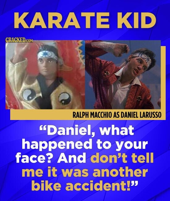 KARATE KID GRACKED COM RALPH MACCHIO AS DANIEL LARUSSO Daniel, what happened to your face? And don't tell me it was another bike accident!