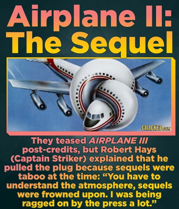 Airplane Il: The Sequel They teased AIRPLANE Ill post-credits, but Robert Hays (Captain Striker) explained that he pulled the plug because sequels wer