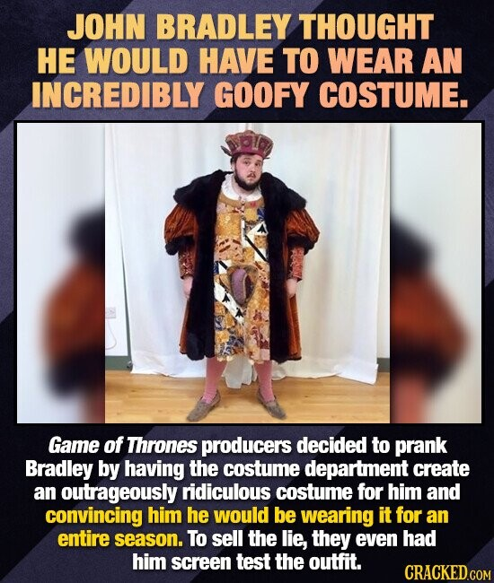 JOHN BRADLEY THOUGHT HE WOULD HAVE TO WEAR AN INCREDIBLY GOOFY COSTUME. Game of Thrones producers decided to prank Bradley by having the costume depar