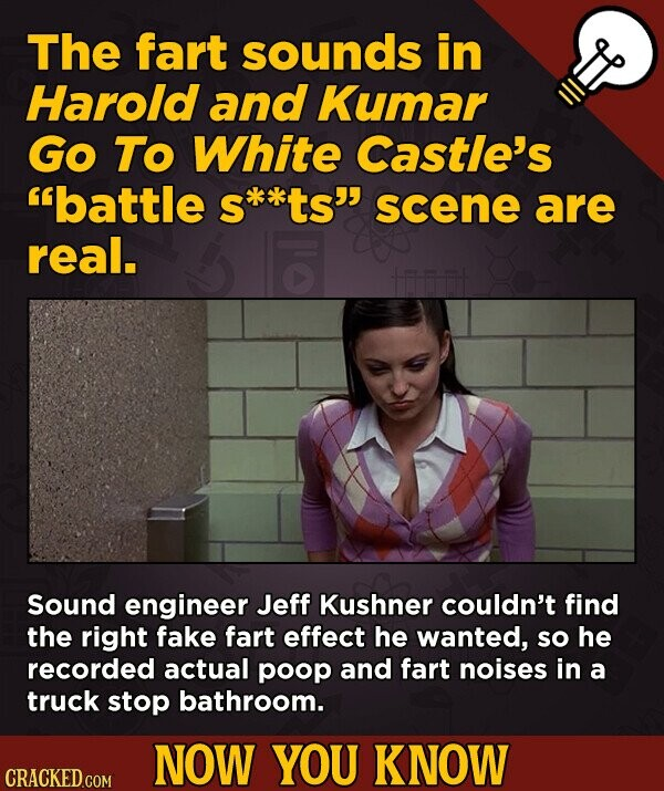The fart sounds in Harold and Kumar Go To White Castle's battle s**ts scene are real. Sound engineer Jeff Kushner couldn't find the right fake fart effect he wanted, so he recorded actual poop and fart noises in a truck stop bathroom. NOW YOU KNOW