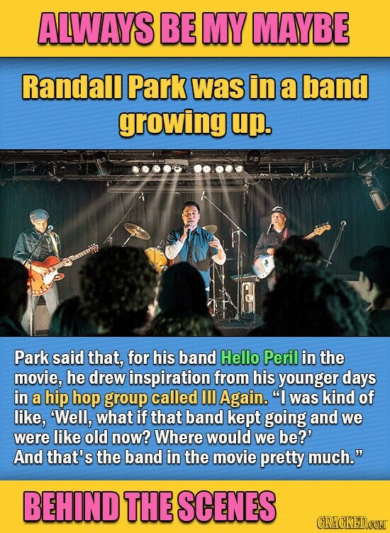 ALWAYS BE MY MAYBE Randall Park was in a band growing up. Park said that, for his band Hello Peril in the movie, he drew inspiration from his younger days in a hip hop group called Ill Again. I was kind of like, 'Well, what if that band kept going