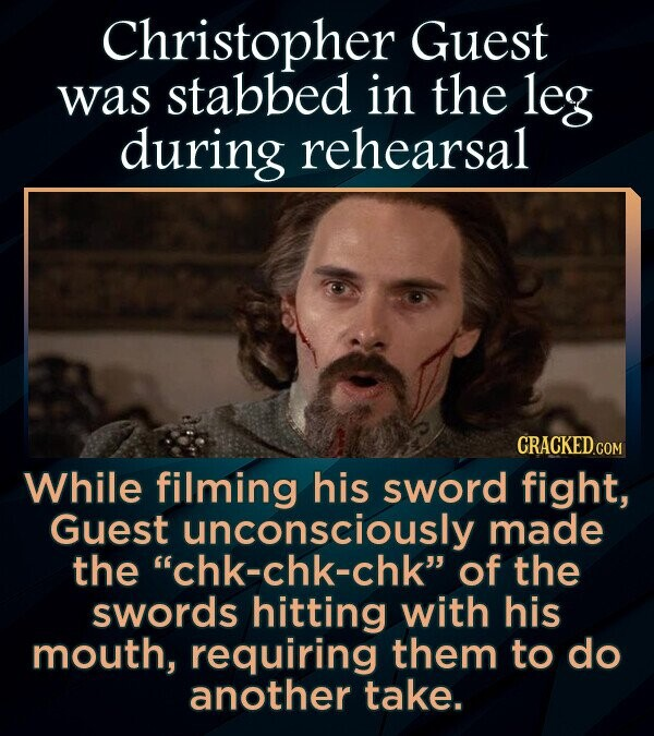 Christopher Guest was stabbed in the leg during rehearsal CRACKEDcO While filming his sword fight, Guest unconsciously made the chk-chk-chk of the swords hitting with his mouth, requiring them to do another take.