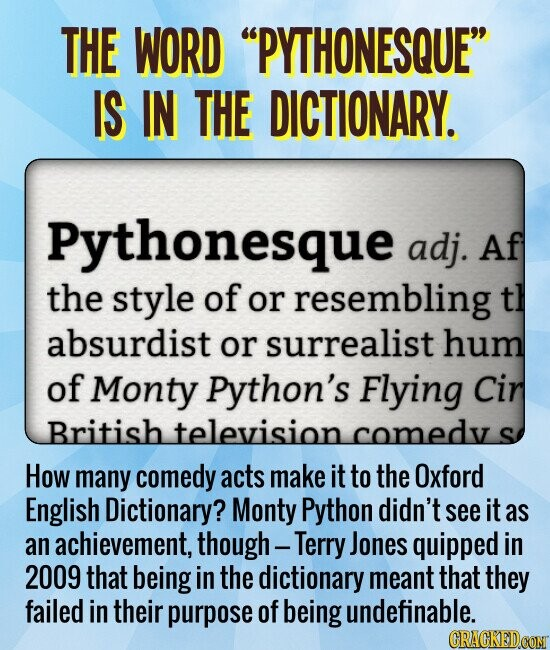 THE WORD PYTHONESQUE IS IN THE DICTIONARY. How many comedy acts make it to the Oxford English Dictionary? They didn't see it as an achievement, though -- Terry Jones quipped in 2009 that having a dictionary definition meant that they failed in their purpose of being undefinable.