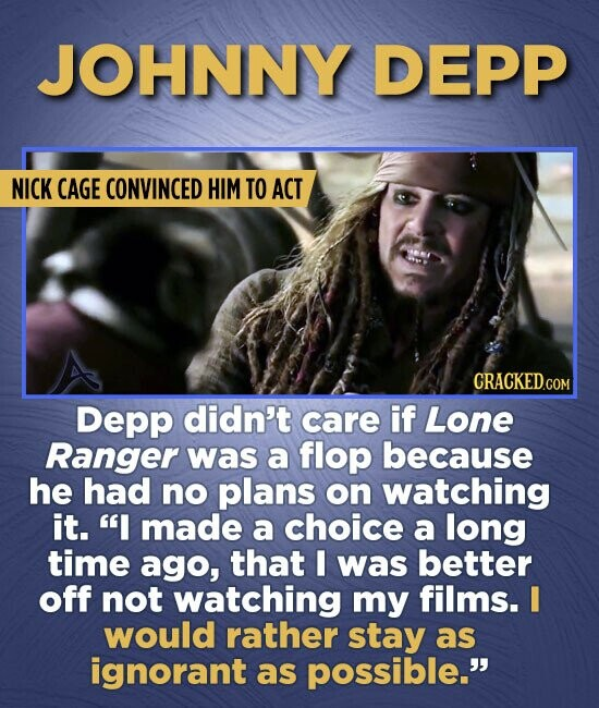 JOHNNY DEPP NICK CAGE CONVINCED HIM TO ACT Depp didn't care if Lone Ranger was a flop because he had no plans on watching it. I made a choice a long