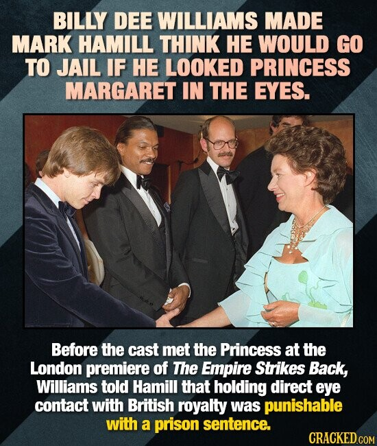 BILLY DEE WILLIAMS MADE MARK HAMILL THINK HE WOULD GO TO JAIL IF HE LOOKED PRINCESS MARGARET IN THE EYES. Before the cast met the Princess at the Lond