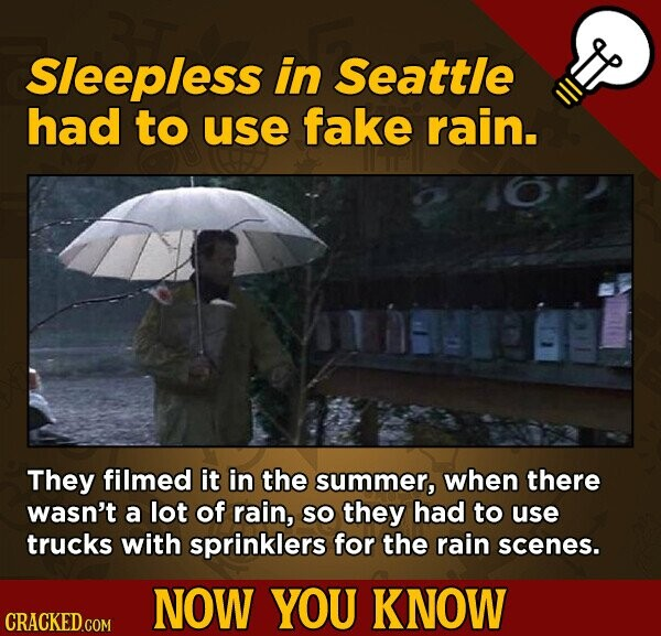 Sleepless in Seattle had to use fake rain. They filmed it in the summer, when there wasn't a lot of rain, SO they had to use trucks with sprinklers for the rain scenes. NOW YOU KNOW