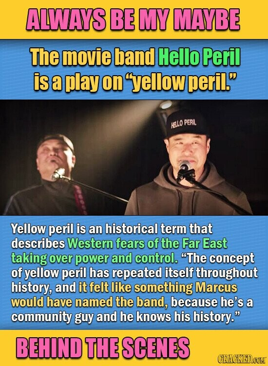 ALWAYS BE MY MAYBE The movie band Hello Peril is a play on yellow peril. HELLO PERL Yellow peril is an historical term that describes Western fears of the Far East taking over power and control. The concept of yellow peril has repeated itself throughout history, and it felt like