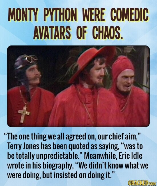MONTY PYTHON WERE COMEDIC AVATARS OF CHAOS. The one thing we all agreed on, our chief aim, Terry Jones has been quoted as saying, was to be totally unpredictable. Meanwhile, Eric Idle wrote in his biography, We didn't know what we were doing, but insisted on doing it.