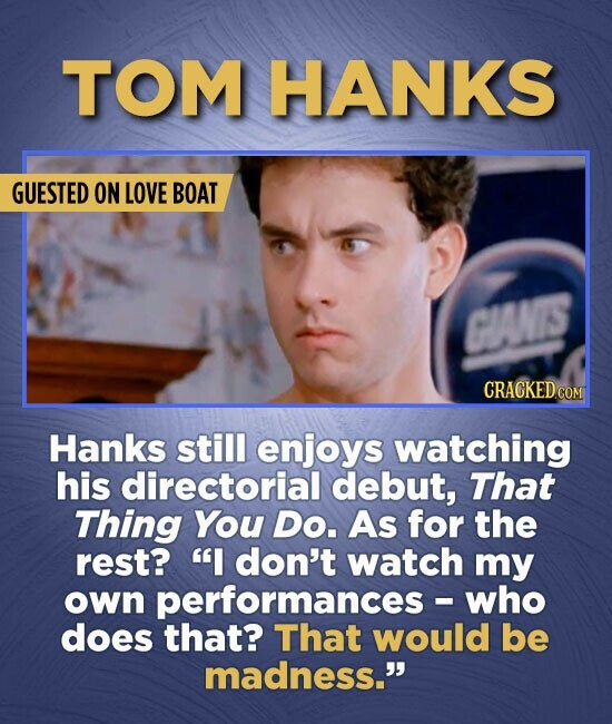 TOM HANKS GUESTED ON LOVE BOAT GOANIS Hanks still enjoys watching his directorial debut, That Thing You Do. As for the rest? I don't watch my own per