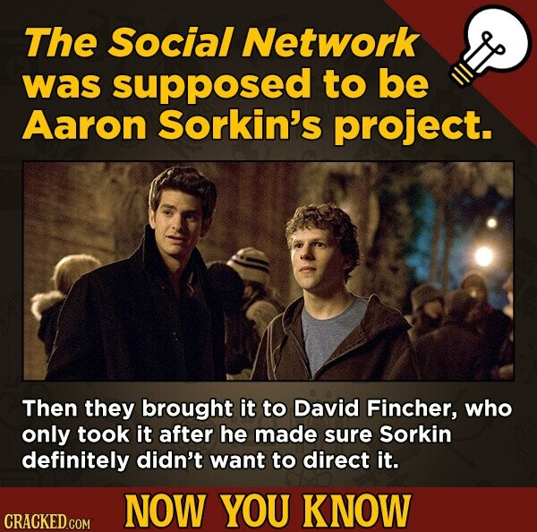 The Social Network was supposed to be Aaron Sorkin's project. Then they brought it to David Fincher, who only took it after he made sure Sorkin definitely didn't want to direct it. NOW YOU KNOW CRACKED COM