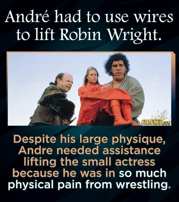 Andre had to use wires to lift Robin Wright. CRAGKEDCOM Despite his large physique, Andre needed assistance lifting the small actress because he was in SO much physical pain from wrestling.