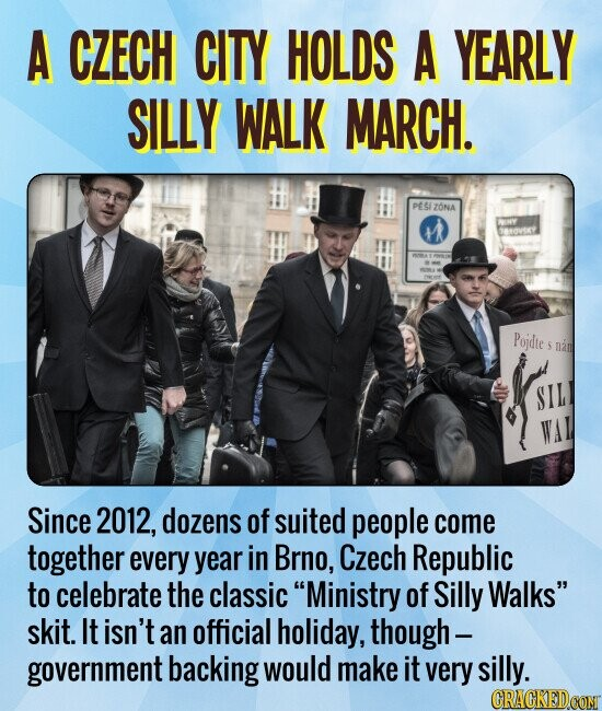 A CZECH CITY HOLDS A YEARLY SILLY WALK MARCH. Since 2012, dozens of suited people come together every year in Brno, Czech Republic to celebrate the classic Ministry of Silly Walks skit. It isn't an official holiday, though- government backing would