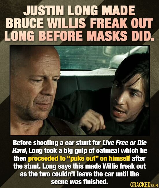 JUSTIN LONG MADE BRUCE WILLIS FREAK OUT LONG BEFORE MASKS DID. Before shooting a car stunt for Live Free or Die Hard, Long took a big gulp of oatmeal
