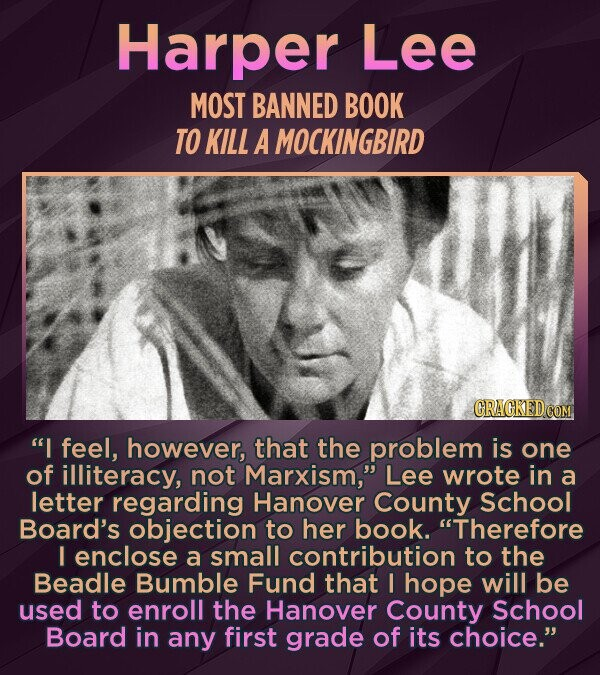 Harper Lee MOST BANNED BOOK TO KILL A MOCKINGBIRD I feel, however, that the problem is one of illiteracy, not Marxism, Lee wrote in a letter regarding Hanover County School Board's objection to her book. Therefore I enclose a small contribution to the Beadle Bumble Fund that I hope