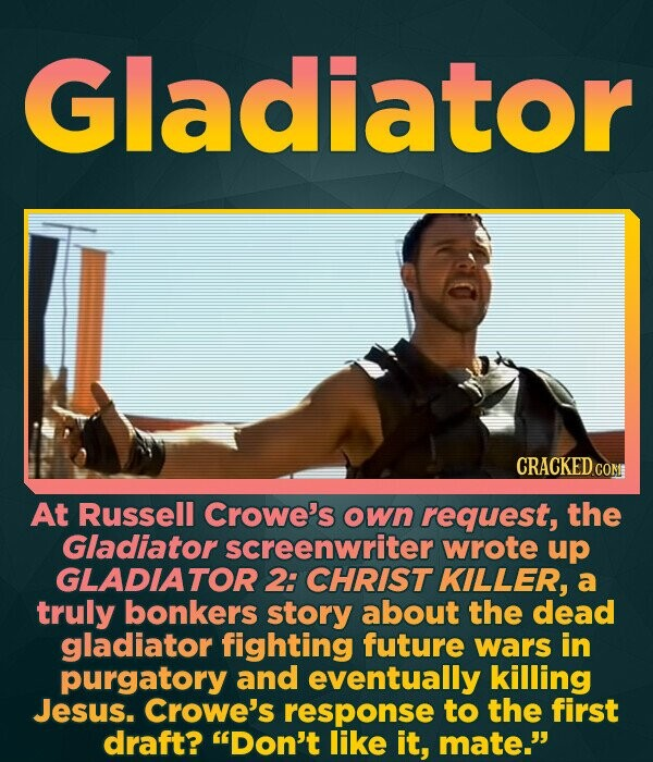 Gladiator At Russell Crowe's own request, the Gladiator screenwriter wrote up GLADIATOR 2: CHRIST KILLER, a truly bonkers story about the dead gladiat
