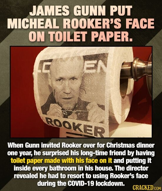 JAMES GUNN PUT MICHEAL ROOKER'S FACE ON TOILET PAPER. ROOKER When Gunn invited Rooker over for Christmas dinner one year, he surprised his long-time f