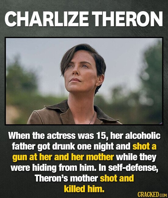 CHARLIZE THERON When the actress was 15, her alcoholic father got drunk one night and shot a gun at her and her mother while they were hiding from him. In self-defense, Theron's mother shot and killed him.