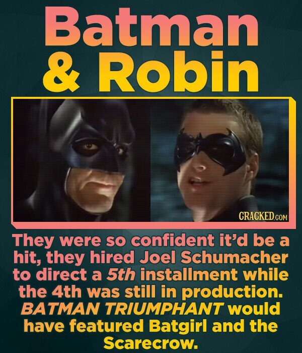 Batman & Robin CRACKED.COM They were So confident it'd be a hit, they hired Joel Schumacher to direct a 5th installment while the 4th was still in pro