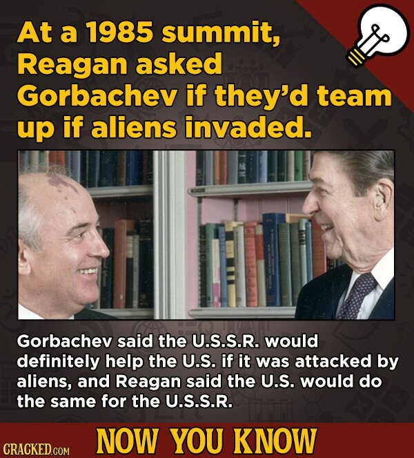 At a 1985 summit, Reagan asked Gorbachev if they'd team up if aliens invaded. Gorbachev said the U.S.S.R. would definitely help the U.S. if it was attacked by aliens, and Reagan said the U.S. would do the same for the U.S.S.R. NOW YOU KNOW