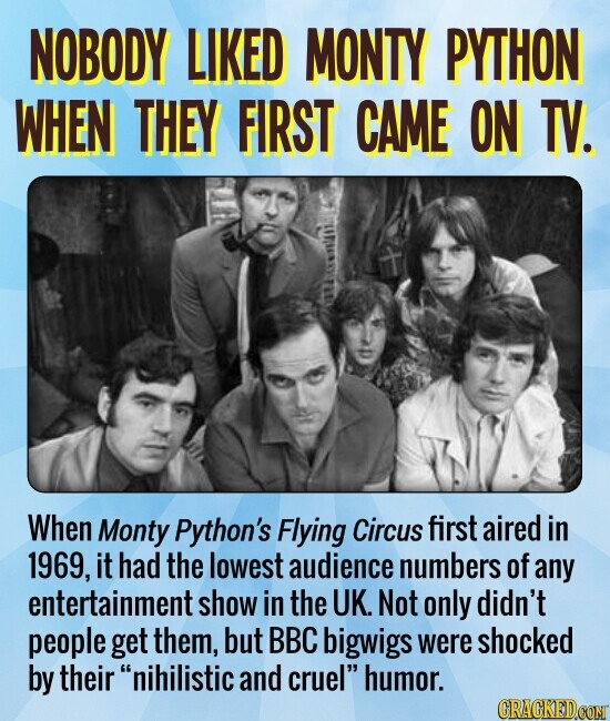 NOBODY LIKED MONTY PYTHON WHEN THEY FIRST CAME ON TV. When Monty Python's Flying Circus first aired in 1969, it had the lowest audience numbers of any entertainment show in the UK. Not only didn't people get them, but BBC bigwigs were shocked by their nihilistic and cruel humor.