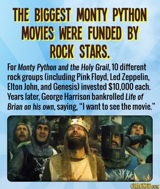 THE BIGGEST MONTY PYTHON MOVIES WERE FUNDED BY ROCK STARS. For Monty Python and the Holy Grail, 10 different rock groups (including Pink Floyd, Led Zeppelin, Elton John, and Genesis) invested $10,000 each. Years later, George Harrison bankrolled Life of Brian on his own, saying, I want to see the
