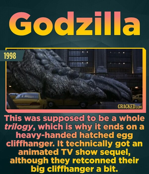 Godzilla 1998 CRACKED COM This was supposed to be a whole trilogy, which is why it ends on a heavy-handed hatched egg cliffhanger. It technically got