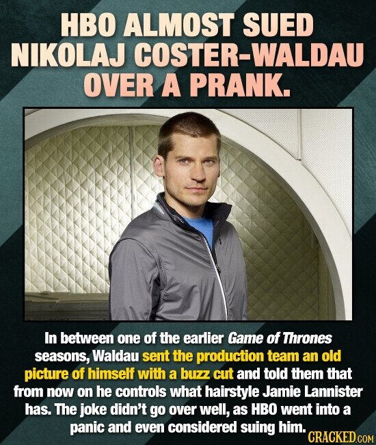 HBO ALMOST SUED NIKOLAJ OSTER-WALDAU OVER A PRANK. In between one of the earlier Game of Thrones seasons, Waldau sent the production team an old pictu