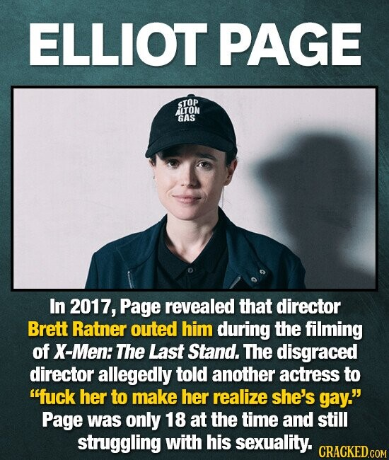 ELLIOT PAGE 4TOP LTON GAS In 2017, Page revealed that director Brett Ratner outed him during the filming of X-Men: The Last Stand. The disgraced director allegedly told another actress to fuck her to make her realize she's gay. Page was only 18 at the time and still struggling with