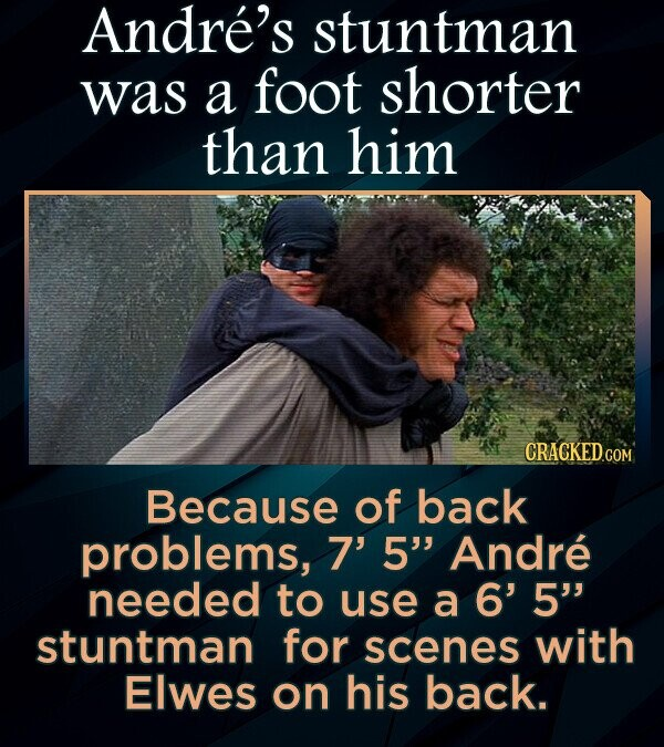 Andre's stuntman was a foot shorter than him CRACKEDCO Because of back problems, 7' 5 Andre needed to use a 6' 5 stuntman for scenes with Elwes on his back.