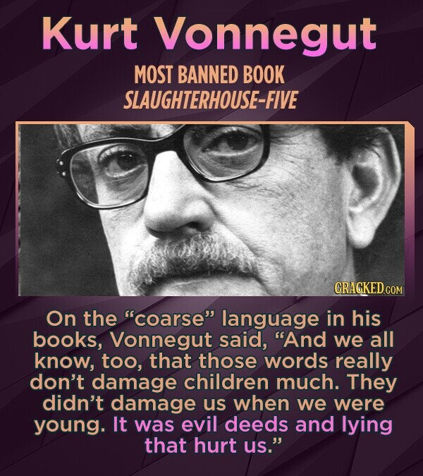 Kurt Vonnegut MOST BANNED BOOK SLAUGHTERHOUSE-FIVE CRACKED COM On the coarse language in his books, Vonnegut said, And we all know, too, that those words really don't damage children much. They didn't damage us when we were young. It was evil deeds and lying that hurt us.